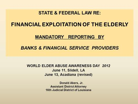 WORLD ELDER ABUSE AWARENESS DAY 2012 June 11, Slidell, LA June 13, Acadiana (revised) Donald Akers, Jr. Assistant District Attorney 16th Judicial District.