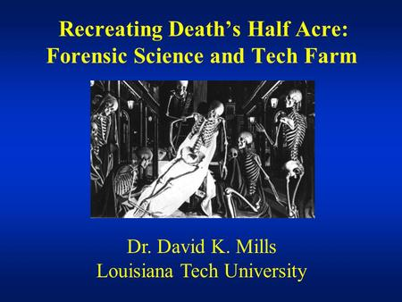 Recreating Death's Half Acre: Forensic Science and Tech Farm Dr. David K. Mills Louisiana Tech University.