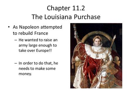 Chapter 11.2 The Louisiana Purchase As Napoleon attempted to rebuild France – He wanted to raise an army large enough to take over Europe!! – In order.