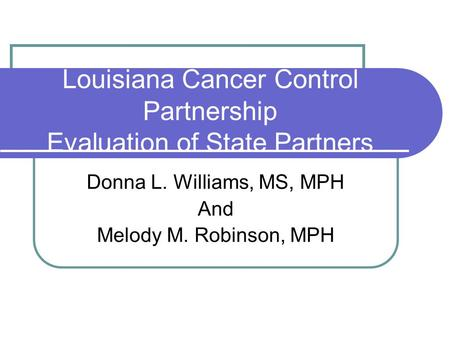 Louisiana Cancer Control Partnership Evaluation of State Partners Donna L. Williams, MS, MPH And Melody M. Robinson, MPH.