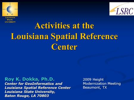 Activities at the Louisiana Spatial Reference Center Roy K. Dokka, Ph.D. Center for GeoInformatics and Louisiana Spatial Reference Center Louisiana State.