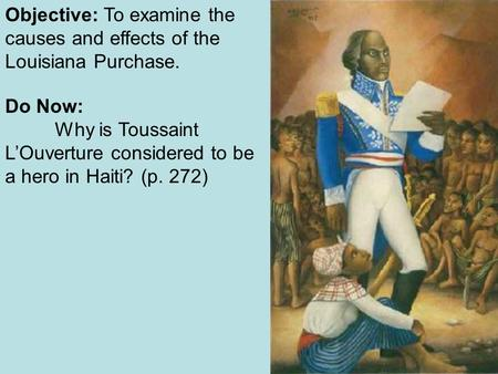 Objective: To examine the causes and effects of the Louisiana Purchase. Do Now: Why is Toussaint L'Ouverture considered to be a hero in Haiti? (p. 272)