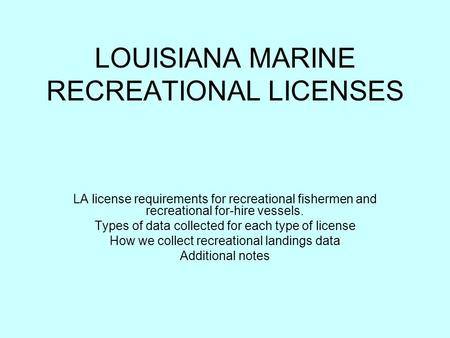 LOUISIANA MARINE RECREATIONAL LICENSES LA license requirements for recreational fishermen and recreational for-hire vessels. Types of data collected for.