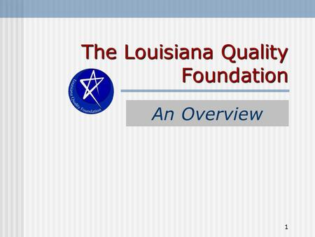 1 The Louisiana Quality Foundation An Overview. 2 The Louisiana Quality Foundation (LQF) Formed in 1995 Non-Profit Organization All Volunteers Informal.