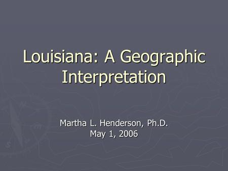 Louisiana: A Geographic Interpretation Martha L. Henderson, Ph.D. May 1, 2006.