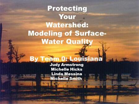 By Team 0: Louisiana Judy Armstrong Michelle Hicks Linda Messina Michelle Smith Protecting Your Watershed: Modeling of Surface- Water Quality.
