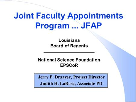 Jerry P. Draayer, Project Director Judith H. LaRosa, Associate PD Joint Faculty Appointments Program... JFAP Louisiana Board of Regents National Science.