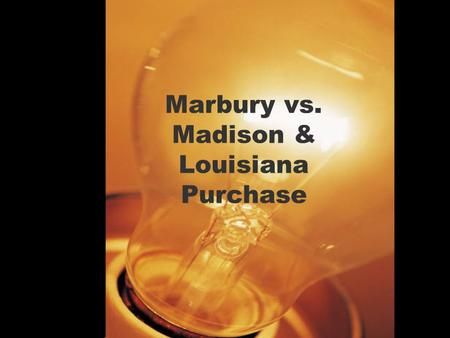 Marbury vs. Madison & Louisiana Purchase. Marbury vs. Madison (What you have to know) Judicial Review – The Supreme Court has the authority to check the.