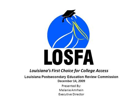 Louisiana's First Choice for College Access Louisiana Postsecondary Education Review Commission December 14, 2009 Presented By: Melanie Amrhein Executive.
