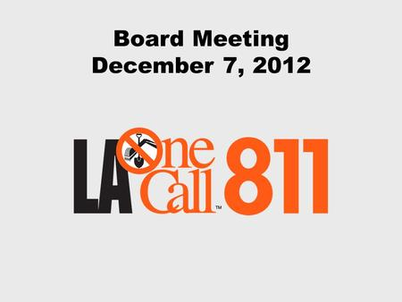 Board Meeting December 7, 2012. December 7, 2012 Board Meeting The mission of Louisiana One Call is to support the protection of our members' facilities,