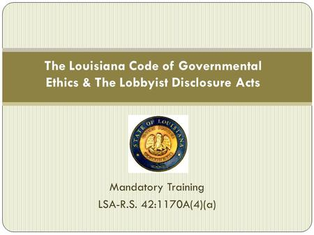 The Louisiana Code of Governmental Ethics & The Lobbyist Disclosure Acts Mandatory Training LSA-R.S. 42:1170A(4)(a)