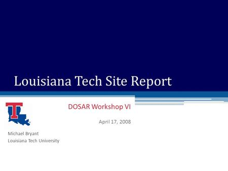 DOSAR Workshop VI April 17, 2008 Louisiana Tech Site Report Michael Bryant Louisiana Tech University.