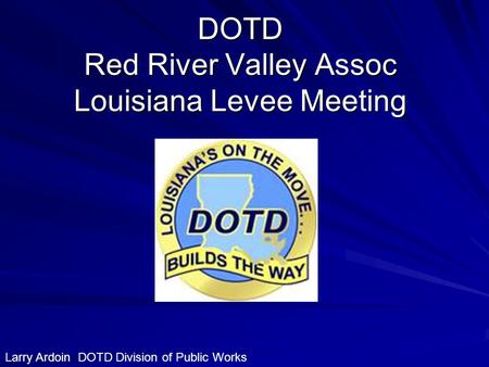 DOTD Red River Valley Assoc Louisiana Levee Meeting Larry Ardoin DOTD Division of Public Works.