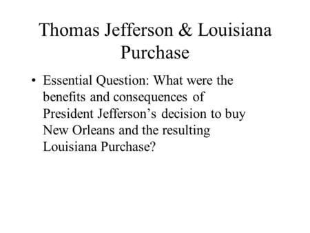 Thomas Jefferson & Louisiana Purchase Essential Question: What were the benefits and consequences of President Jefferson's decision to buy New Orleans.
