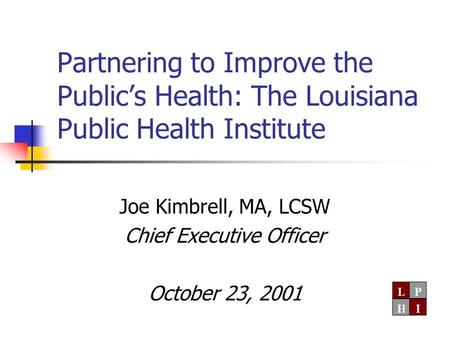 Partnering to Improve the Public's Health: The Louisiana Public Health Institute Joe Kimbrell, MA, LCSW Chief Executive Officer October 23, 2001.
