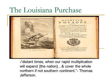 "The Louisiana Purchase  ""distant times, when our rapid multiplication will expand [the nation]…& cover the whole northern if not southern continent.""-"