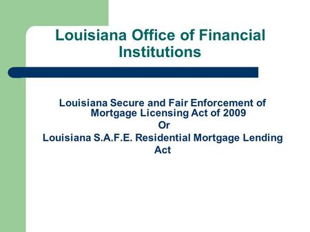 Louisiana Office of Financial Institutions Louisiana Secure and Fair Enforcement of Mortgage Licensing Act of 2009 Or Louisiana S.A.F.E. Residential Mortgage.