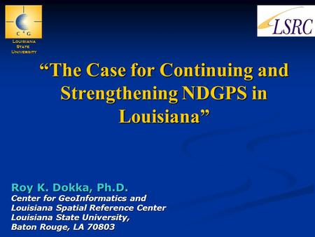 """The Case for Continuing and Strengthening NDGPS in Louisiana"" Roy K. Dokka, Ph.D. Center for GeoInformatics and Louisiana Spatial Reference Center Louisiana."