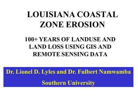 LOUISIANA COASTAL ZONE EROSION 100+ YEARS OF LANDUSE AND LAND LOSS USING GIS AND REMOTE SENSING DATA Dr. Lionel D. Lyles and Dr. Fulbert Namwamba Southern.