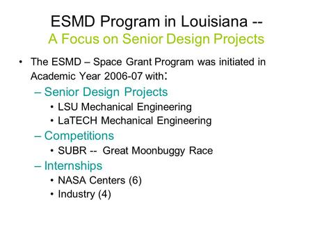 ESMD Program in Louisiana -- A Focus on Senior Design Projects The ESMD – Space Grant Program was initiated in Academic Year 2006-07 with : –Senior Design.
