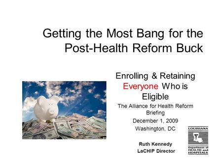 Getting the Most Bang for the Post-Health Reform Buck Enrolling & Retaining Everyone Who is Eligible The Alliance for Health Reform Briefing December 1,