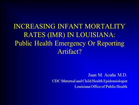 INCREASING INFANT MORTALITY RATES (IMR) IN LOUISIANA: Public Health Emergency Or Reporting Artifact? Juan M. Acuña M.D. CDC Maternal and Child Health Epidemiologist.
