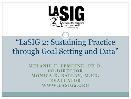 "MELANIE F. LEMOINE, PH.D. CO-DIRECTOR MONICA K. BALLAY, M.ED. EVALUATOR WWW.LASIG2.ORG ""LaSIG 2: Sustaining Practice through Goal Setting and Data"""