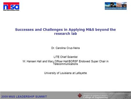 2009 M&S LEADERSHIP SUMMIT Successes and Challenges in Applying M&S beyond the research lab Dr. Carolina Cruz-Neira LITE Chief Scientist W. Hansen Hall.