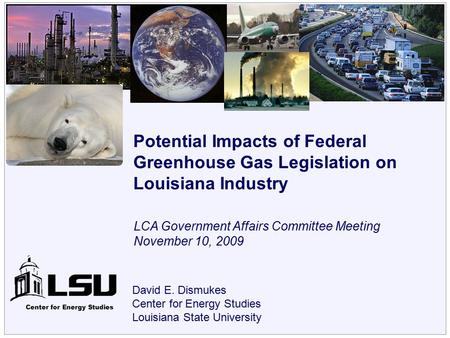 Center for Energy Studies David E. Dismukes Center for Energy Studies Louisiana State University Potential Impacts of Federal Greenhouse Gas Legislation.
