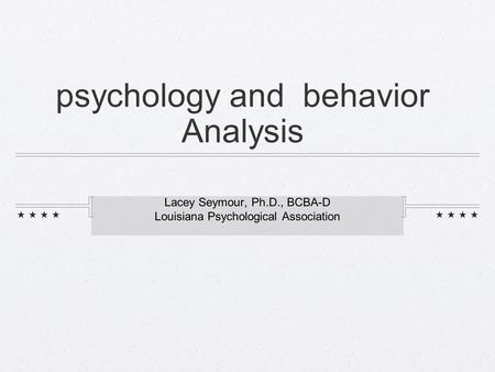 Psychology and behavior Analysis Lacey Seymour, Ph.D., BCBA-D Louisiana Psychological Association.