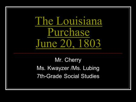 The Louisiana Purchase June 20, 1803 Mr. Cherry Ms. Kwayzer /Ms. Lubing 7th-Grade Social Studies.