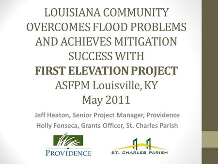 LOUISIANA COMMUNITY OVERCOMES FLOOD PROBLEMS AND ACHIEVES MITIGATION SUCCESS WITH FIRST ELEVATION PROJECT ASFPM Louisville, KY May 2011 Jeff Heaton, Senior.