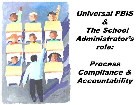 Universal PBIS & The School Administrator's role: Process Compliance & Accountability.