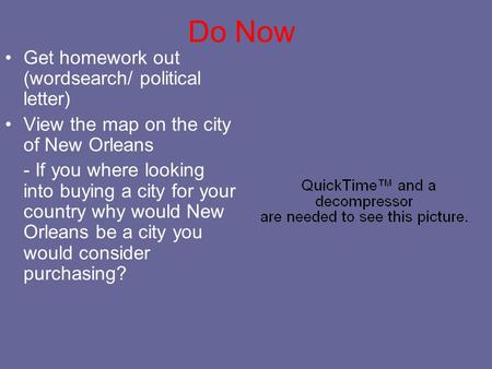 Do Now Get homework out (wordsearch/ political letter) View the map on the city of New Orleans - If you where looking into buying a city for your country.