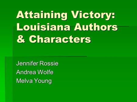 Attaining Victory: Louisiana Authors & Characters Jennifer Rossie Andrea Wolfe Melva Young.
