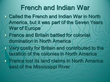 French and Indian War  Called the French and Indian War in North America, but it was part of the Seven Years War of Europe  France and Britain battled.