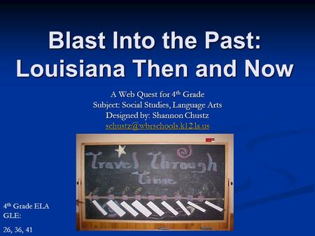 Blast Into the Past: Louisiana Then and Now A Web Quest for 4 th Grade Subject: Social Studies, Language Arts Designed by: Shannon Chustz