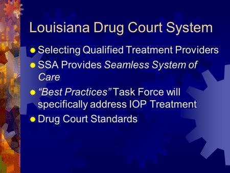 "Louisiana Drug Court System  Selecting Qualified Treatment Providers  SSA Provides Seamless System of Care  ""Best Practices"" Task Force will specifically."