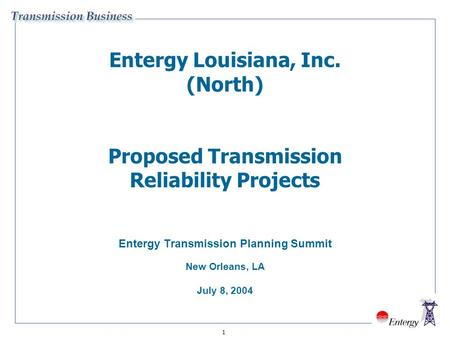 1 Entergy Louisiana, Inc. (North) Proposed Transmission Reliability Projects Entergy Transmission Planning Summit New Orleans, LA July 8, 2004.