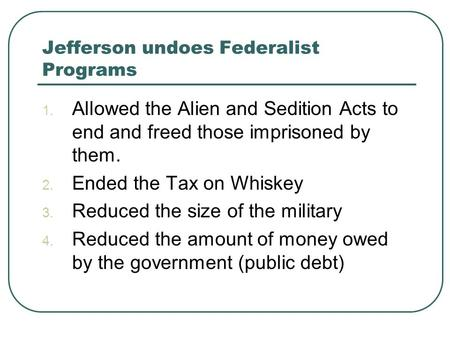 Jefferson undoes Federalist Programs 1. Allowed the Alien and Sedition Acts to end and freed those imprisoned by them. 2. Ended the Tax on Whiskey 3. Reduced.
