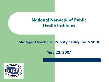 National Network of Public Health Institutes Strategic Directions: Priority Setting for NNPHI May 22, 2007.