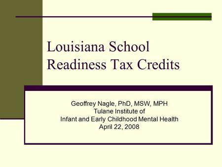 Louisiana School Readiness Tax Credits Geoffrey Nagle, PhD, MSW, MPH Tulane Institute of Infant and Early Childhood Mental Health April 22, 2008.