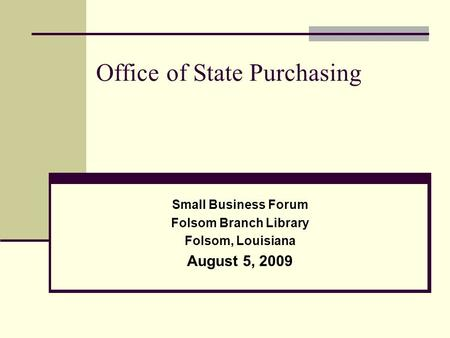 Office of State Purchasing Small Business Forum Folsom Branch Library Folsom, Louisiana August 5, 2009.