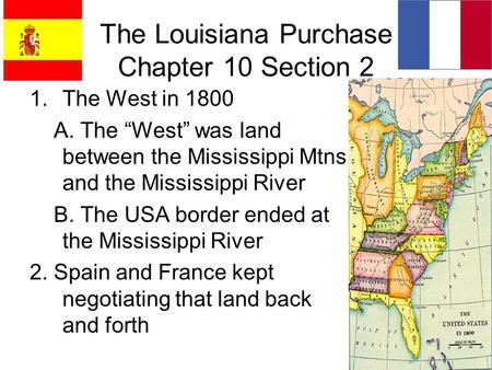 "The Louisiana Purchase Chapter 10 Section 2 1.The West in 1800 A. The ""West"" was land between the Mississippi Mtns and the Mississippi River B. The USA."