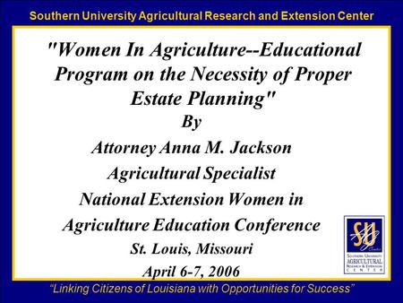 "Southern University Agricultural Research and Extension Center ""Linking Citizens of Louisiana with Opportunities for Success"" Women In Agriculture--Educational."