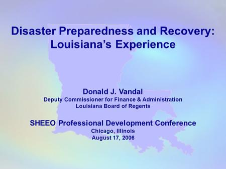 Disaster Preparedness and Recovery: Louisiana's Experience Donald J. Vandal Deputy Commissioner for Finance & Administration Louisiana Board of Regents.