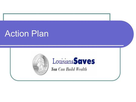 Action Plan. Louisiana Saves Vision, Mission and Goals Vision - To be a recognized leader and resource in Louisiana for financial literacy and empowerment.