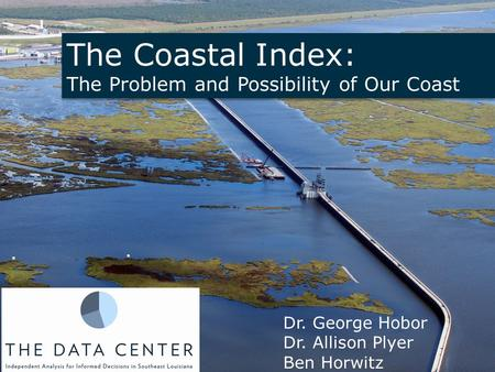 The Coastal Index: The Problem and Possibility of Our Coast The Coastal Index: The Problem and Possibility of Our Coast Dr. George Hobor Dr. Allison Plyer.