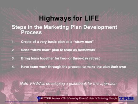 "Highways for LIFE Steps in the Marketing Plan Development Process 1.Create of a very basic plan as a ""straw man"" 2.Send ""straw man"" plan to team as homework."