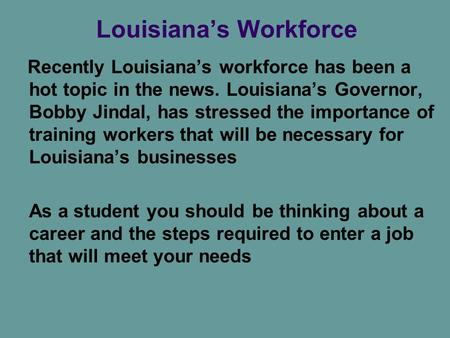 Louisiana's Workforce Recently Louisiana's workforce has been a hot topic in the news. Louisiana's Governor, Bobby Jindal, has stressed the importance.